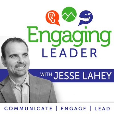 Engaging Leader: Leadership communication principles with Jesse Lahey