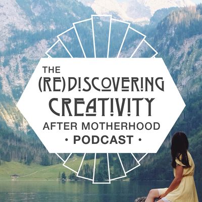 (Re)Discovering Creativity After Motherhood Podcast