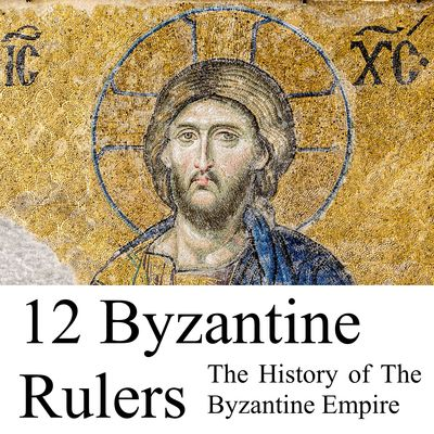 12 Byzantine Rulers: The History of The Byzantine Empire