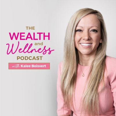 The Wealth and Wellness Podcast with Kalee Boisvert