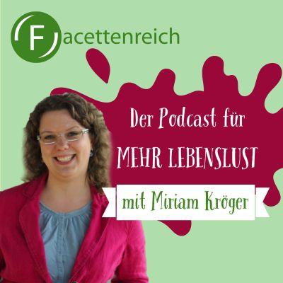 Facettenreich - der Podcast für mehr Lebenslust. Mit Miriam Kröger