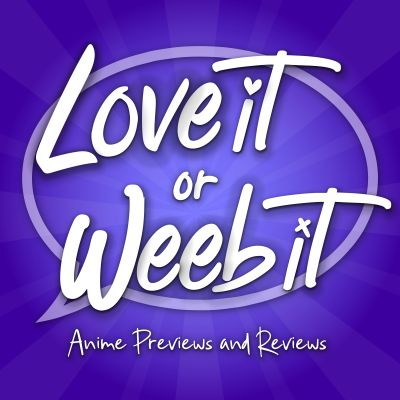 Love It or Weeb It! Anime Previews and Reviews