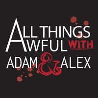 All Things Awful with Adam & Alex