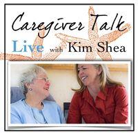 Caregiver Talk Live with Kim Shea