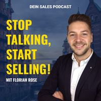 Stop Talking, Start Selling! Dein Sales Podcast mit Florian Rose