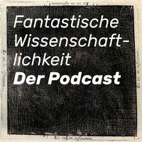 Fantastische Wissenschaftlichkeit – Der Podcast