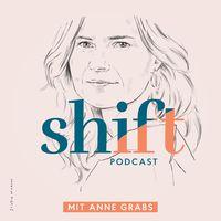 SHIFT - Podcast für Transformation in Zeiten des Wandels (mit Anne Grabs und ihren Gästen)