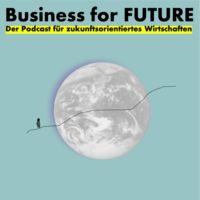 Business for Future - Der Podcast für zukunftsorientiertes Wirtschaften