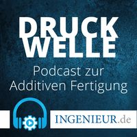 Druckwelle – ingenieur.de-Podcast zur Additiven Fertigung