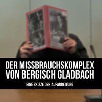 Der Missbrauchskomplex von Bergisch Gladbach - Eine Skizze der Aufarbeitung