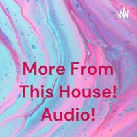 More From This House! Audio!