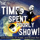 The Time Spent Poorly Show!