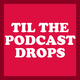 Til The Podcast Drops